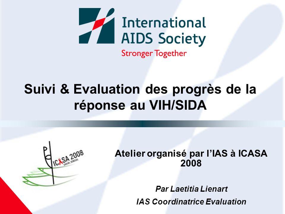 Suivi & Evaluation des progrès de la réponse au VIH/SIDA Atelier organisé par lIAS à ICASA 2008 Par Laetitia Lienart IAS Coordinatrice Evaluation