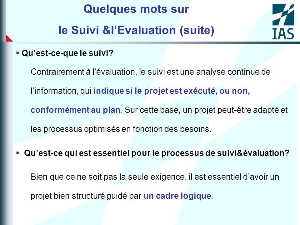 Quelques mots sur le Suivi &lEvaluation (suite) Quest-ce-que le suivi? Contrairement à lévaluation, le suivi est une analyse continue de linformation,