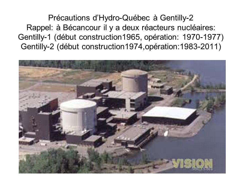 Précautions dHydro-Québec à Gentilly-2 Rappel: à Bécancour il y a deux réacteurs nucléaires: Gentilly-1 (début construction1965, opération: 1970-1977) Gentilly-2 (début construction1974,opération:1983-2011)