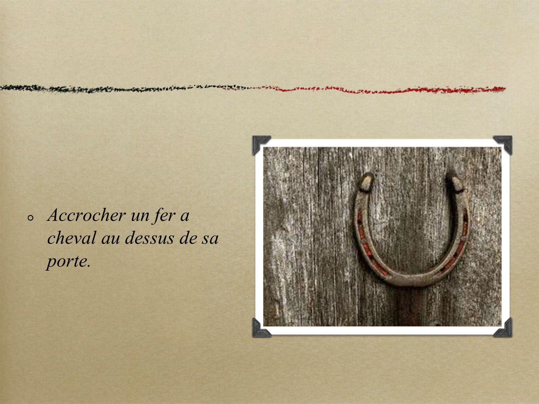 Accrocher un fer a cheval au dessus de sa porte.