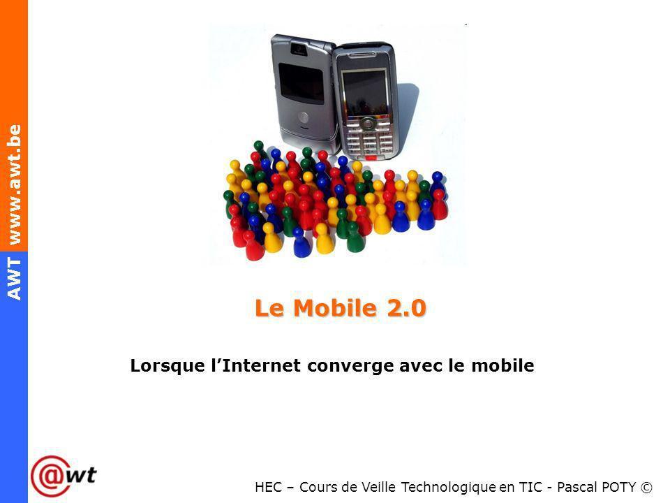 HEC – Cours de Veille Technologique en TIC - Pascal POTY © AWT www.awt.be Le Mobile 2.0 Lorsque lInternet converge avec le mobile