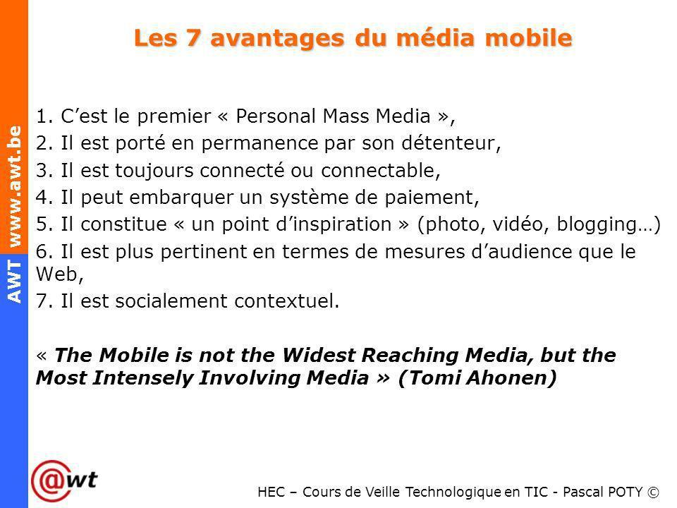 HEC – Cours de Veille Technologique en TIC - Pascal POTY © AWT www.awt.be Les 7 avantages du média mobile 1. Cest le premier « Personal Mass Media »,