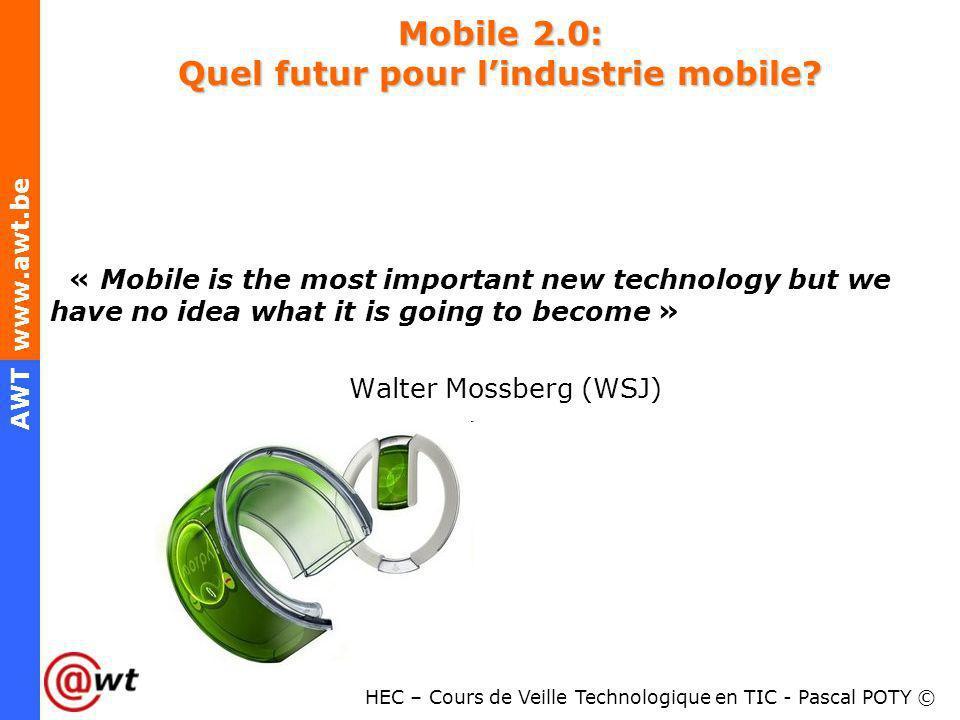 HEC – Cours de Veille Technologique en TIC - Pascal POTY © AWT www.awt.be Mobile 2.0: Quel futur pour lindustrie mobile? « Mobile is the most importan