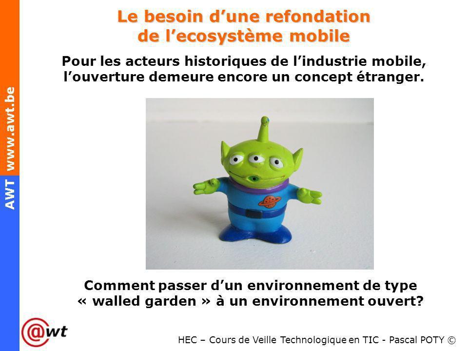 HEC – Cours de Veille Technologique en TIC - Pascal POTY © AWT www.awt.be Le besoin dune refondation de lecosystème mobile Pour les acteurs historique