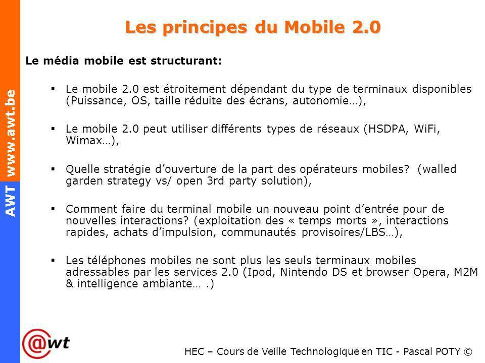 HEC – Cours de Veille Technologique en TIC - Pascal POTY © AWT www.awt.be Les principes du Mobile 2.0 Le média mobile est structurant: Le mobile 2.0 e