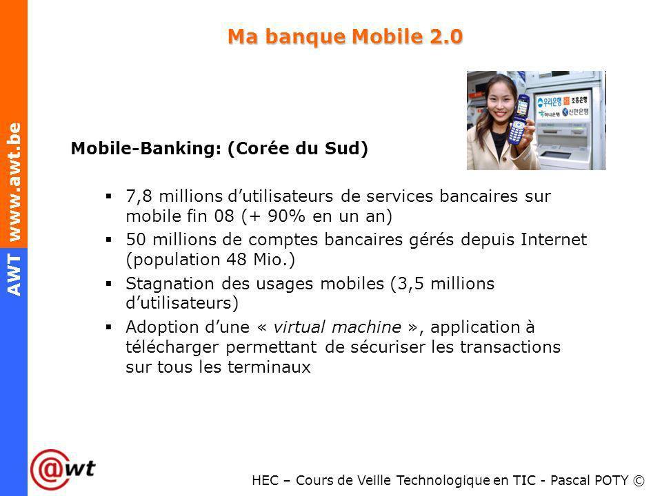 HEC – Cours de Veille Technologique en TIC - Pascal POTY © AWT www.awt.be Ma banque Mobile 2.0 Mobile-Banking: (Corée du Sud) 7,8 millions dutilisateu