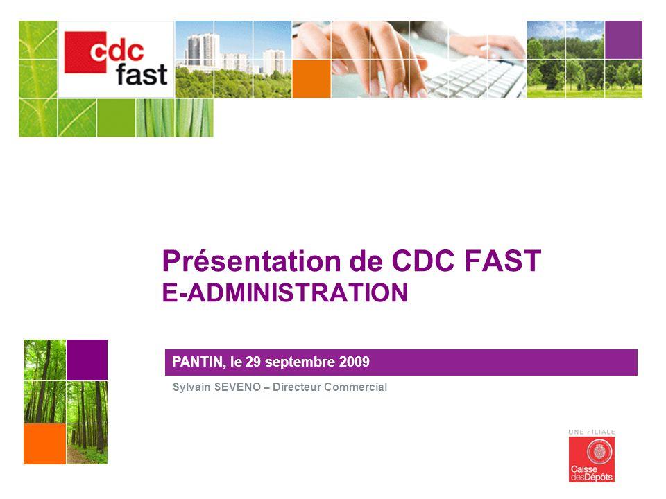 Sylvain SEVENO – Directeur Commercial PANTIN, le 29 septembre 2009 Présentation de CDC FAST E-ADMINISTRATION