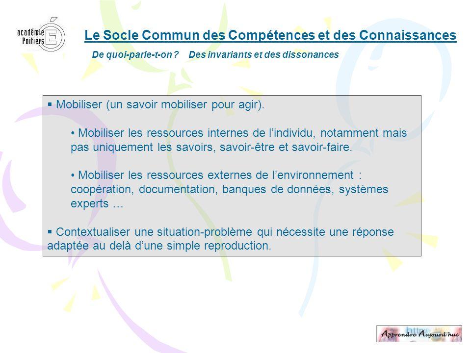Le Socle Commun des Compétences et des Connaissances De quoi-parle-t-on ? Des invariants et des dissonances Mobiliser (un savoir mobiliser pour agir).