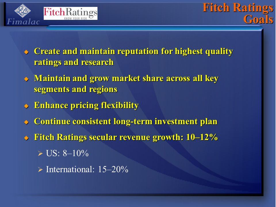Fitch Ratings Goals Create and maintain reputation for highest quality ratings and research Create and maintain reputation for highest quality ratings and research Maintain and grow market share across all key segments and regions Maintain and grow market share across all key segments and regions Enhance pricing flexibility Enhance pricing flexibility Continue consistent long-term investment plan Continue consistent long-term investment plan Fitch Ratings secular revenue growth: 10–12% Fitch Ratings secular revenue growth: 10–12% US: 8–10% International: 15–20%