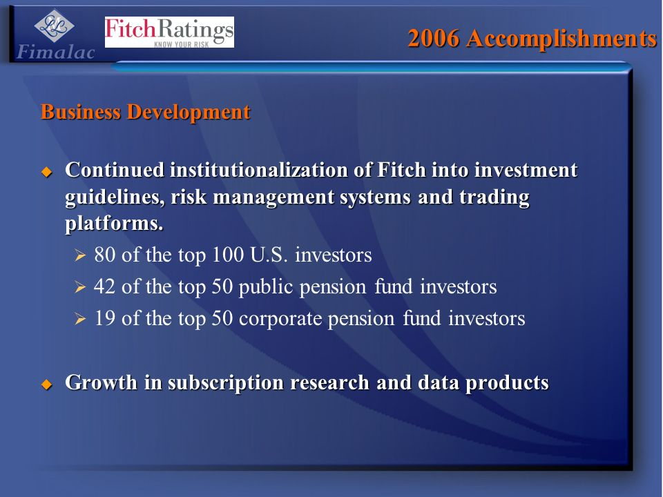 2006 Accomplishments Business Development Continued institutionalization of Fitch into investment guidelines, risk management systems and trading platforms.