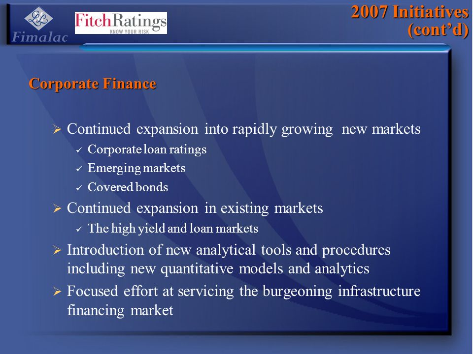 2007 Initiatives (contd) Corporate Finance Continued expansion into rapidly growing new markets Corporate loan ratings Emerging markets Covered bonds Continued expansion in existing markets The high yield and loan markets Introduction of new analytical tools and procedures including new quantitative models and analytics Focused effort at servicing the burgeoning infrastructure financing market
