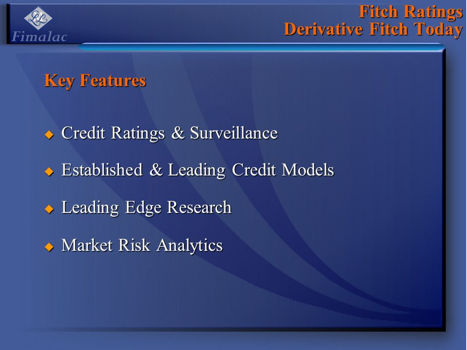 Fitch Ratings Derivative Fitch Today Key Features Credit Ratings & Surveillance Credit Ratings & Surveillance Established & Leading Credit Models Established & Leading Credit Models Leading Edge Research Leading Edge Research Market Risk Analytics Market Risk Analytics