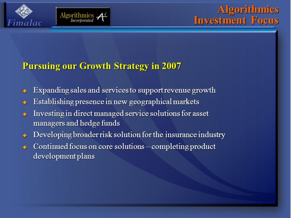 Algorithmics Investment Focus Pursuing our Growth Strategy in 2007 Expanding sales and services to support revenue growth Expanding sales and services to support revenue growth Establishing presence in new geographical markets Establishing presence in new geographical markets Investing in direct managed service solutions for asset managers and hedge funds Investing in direct managed service solutions for asset managers and hedge funds Developing broader risk solution for the insurance industry Developing broader risk solution for the insurance industry Continued focus on core solutions – completing product development plans Continued focus on core solutions – completing product development plans