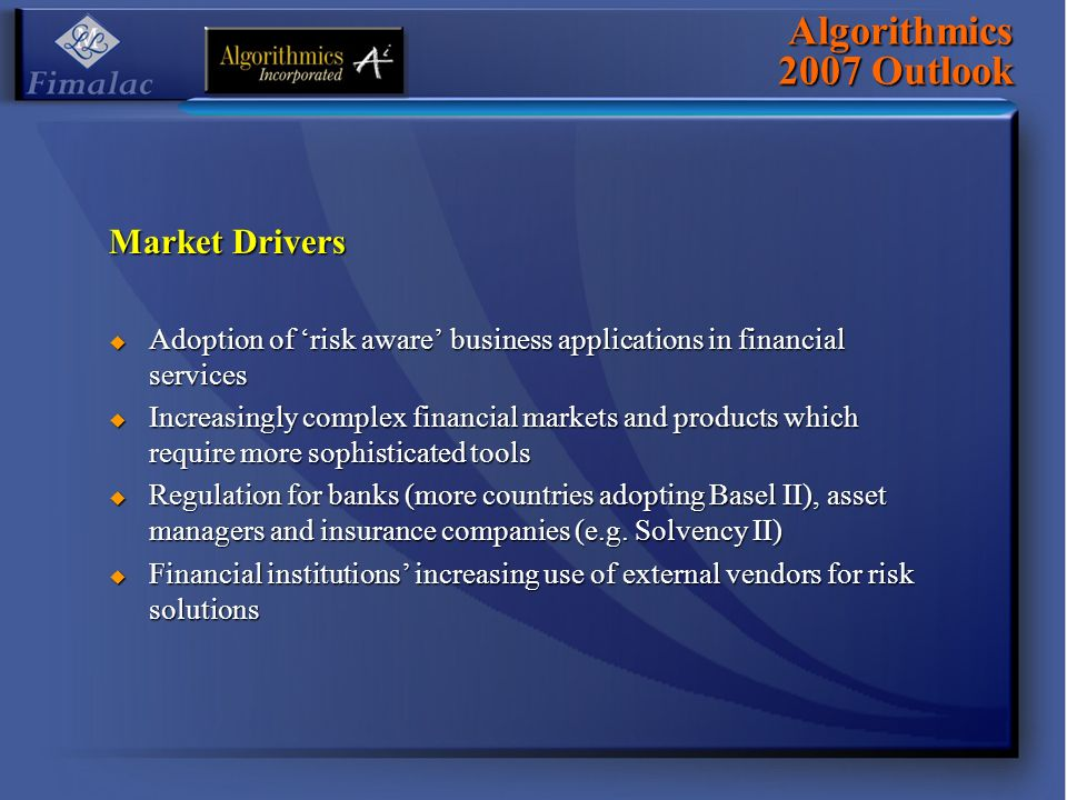 Algorithmics 2007 Outlook Market Drivers Adoption of risk aware business applications in financial services Adoption of risk aware business applications in financial services Increasingly complex financial markets and products which require more sophisticated tools Increasingly complex financial markets and products which require more sophisticated tools Regulation for banks (more countries adopting Basel II), asset managers and insurance companies (e.g.