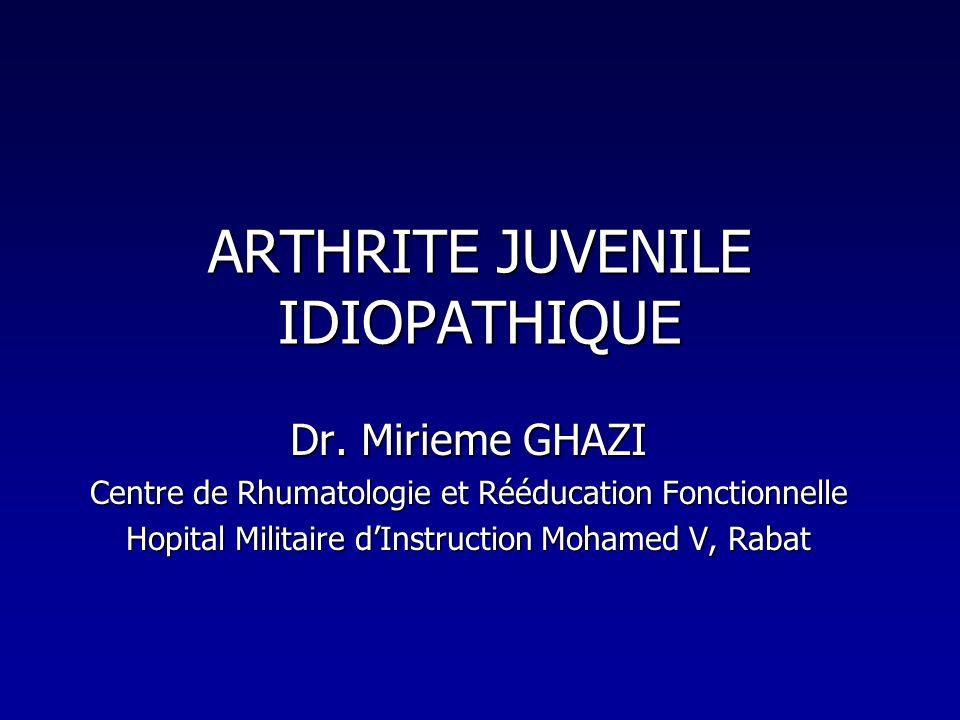 ARTHRITE JUVENILE IDIOPATHIQUE Dr. Mirieme GHAZI Centre de Rhumatologie et Rééducation Fonctionnelle Hopital Militaire dInstruction Mohamed V, Rabat
