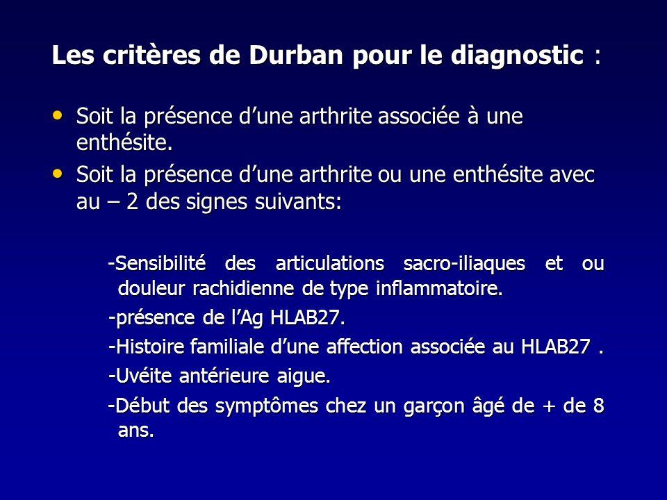 Les critères de Durban pour le diagnostic : Soit la présence dune arthrite associée à une enthésite. Soit la présence dune arthrite associée à une ent