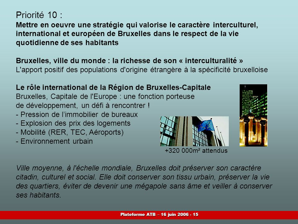 Plateforme ATB – 16 juin 2006 - 15 Priorité 10 : Mettre en oeuvre une stratégie qui valorise le caractère interculturel, international et européen de Bruxelles dans le respect de la vie quotidienne de ses habitants Bruxelles, ville du monde : la richesse de son « interculturalité » L apport positif des populations d origine étrangère à la spécificité bruxelloise Le rôle international de la Région de Bruxelles-Capitale Bruxelles, Capitale de l Europe : une fonction porteuse de développement, un défi à rencontrer .