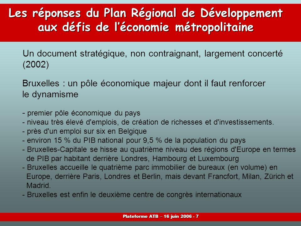 Plateforme ATB – 16 juin 2006 - 7 Les réponses du Plan Régional de Développement aux défis de léconomie métropolitaine Bruxelles : un pôle économique majeur dont il faut renforcer le dynamisme - premier pôle économique du pays - niveau très élevé d emplois, de création de richesses et d investissements.