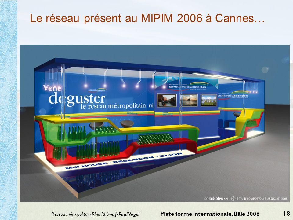 Réseau métropolitain Rhin Rhône, J-Paul Vogel Plate forme internationale, Bâle 2006 18 Le réseau présent au MIPIM 2006 à Cannes…