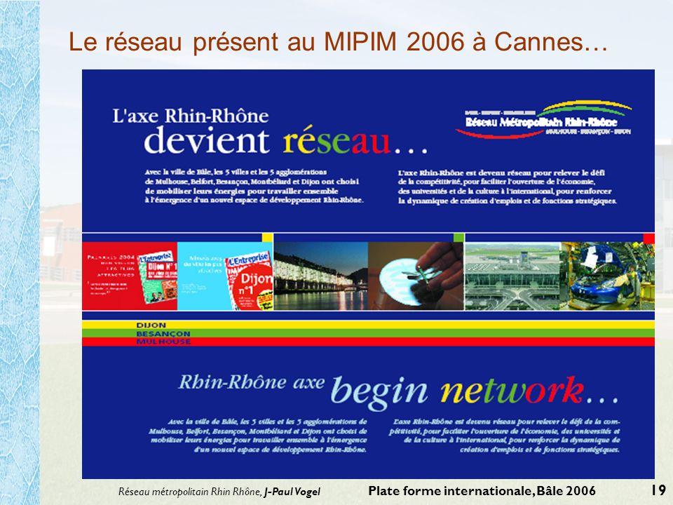 Réseau métropolitain Rhin Rhône, J-Paul Vogel Plate forme internationale, Bâle 2006 19 Le réseau présent au MIPIM 2006 à Cannes…