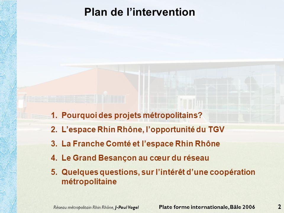 Réseau métropolitain Rhin Rhône, J-Paul Vogel Plate forme internationale, Bâle 2006 2 Plan de lintervention 1.Pourquoi des projets métropolitains? 2.L