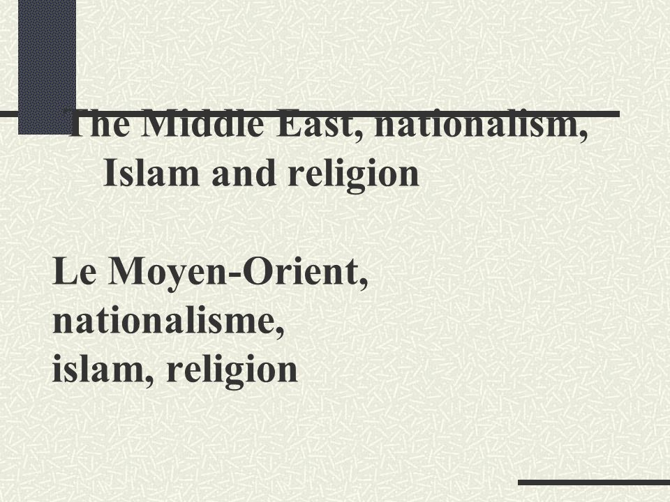 The Middle East, nationalism, Islam and religion Le Moyen-Orient, nationalisme, islam, religion