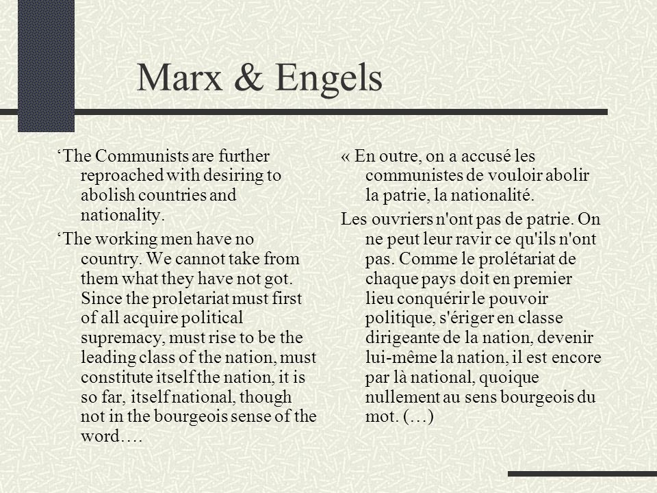 Marx & Engels The Communists are further reproached with desiring to abolish countries and nationality. The working men have no country. We cannot tak