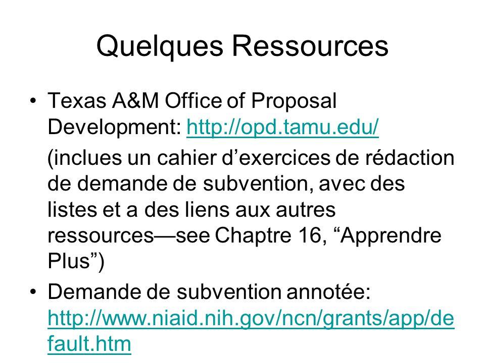 Quelques Ressources Texas A&M Office of Proposal Development: http://opd.tamu.edu/http://opd.tamu.edu/ (inclues un cahier dexercices de rédaction de demande de subvention, avec des listes et a des liens aux autres ressourcessee Chaptre 16, Apprendre Plus) Demande de subvention annotée: http://www.niaid.nih.gov/ncn/grants/app/de fault.htm http://www.niaid.nih.gov/ncn/grants/app/de fault.htm
