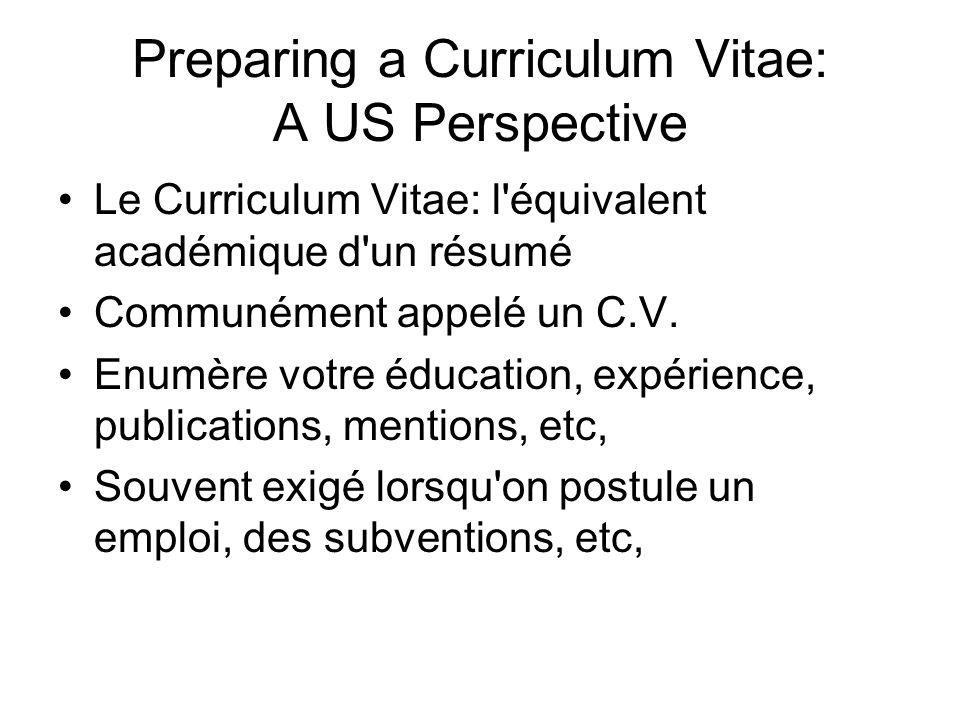 Preparing a Curriculum Vitae: A US Perspective Le Curriculum Vitae: l'équivalent académique d'un résumé Communément appelé un C.V. Enumère votre éduca