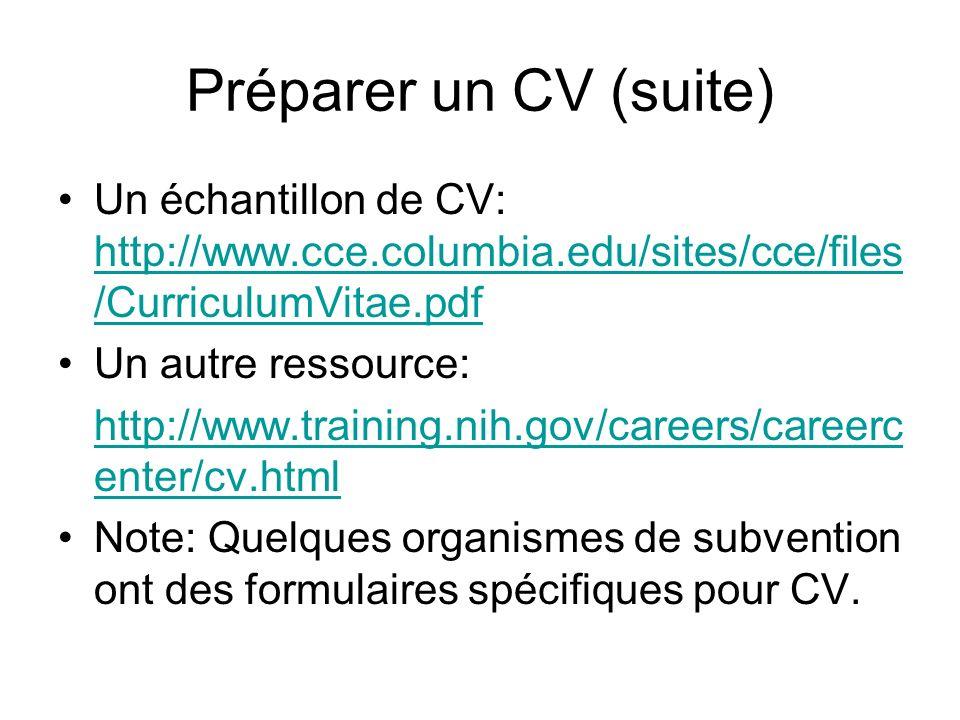 Préparer un CV (suite) Un échantillon de CV: http://www.cce.columbia.edu/sites/cce/files /CurriculumVitae.pdf http://www.cce.columbia.edu/sites/cce/files /CurriculumVitae.pdf Un autre ressource: http://www.training.nih.gov/careers/careerc enter/cv.html Note: Quelques organismes de subvention ont des formulaires spécifiques pour CV.