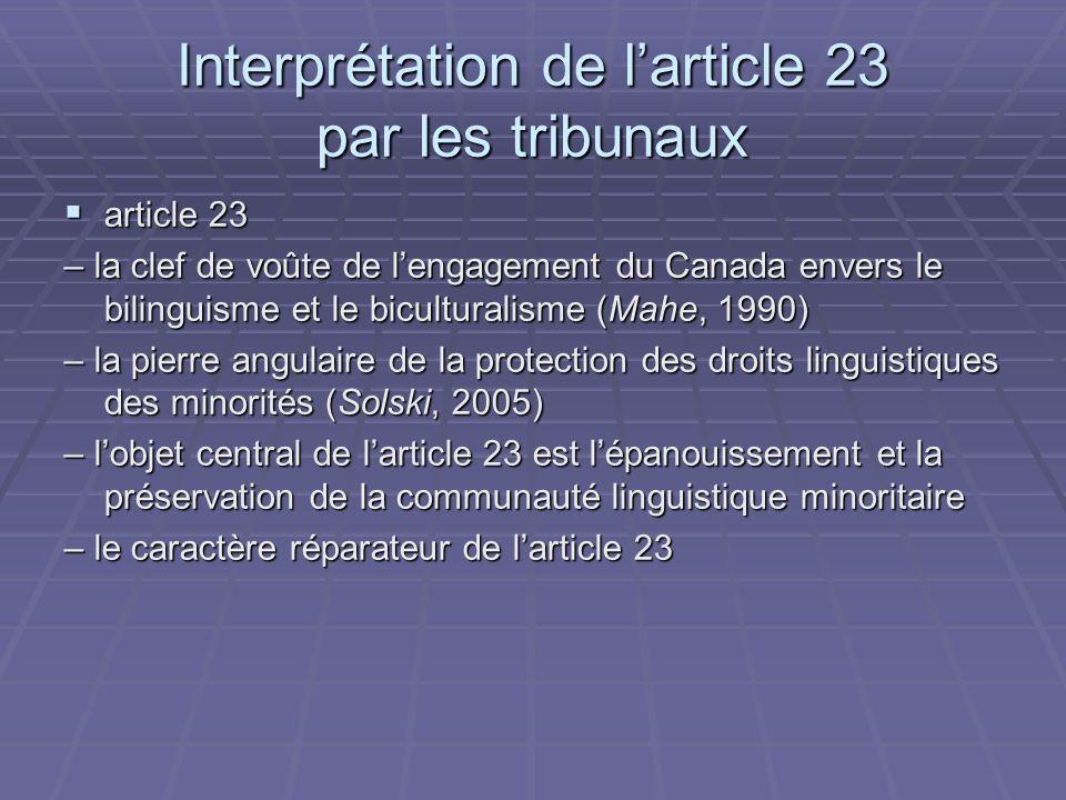 Interprétation de larticle 23 par les tribunaux article 23 article 23 – la clef de voûte de lengagement du Canada envers le bilinguisme et le biculturalisme (Mahe, 1990) – la pierre angulaire de la protection des droits linguistiques des minorités (Solski, 2005) – lobjet central de larticle 23 est lépanouissement et la préservation de la communauté linguistique minoritaire – le caractère réparateur de larticle 23