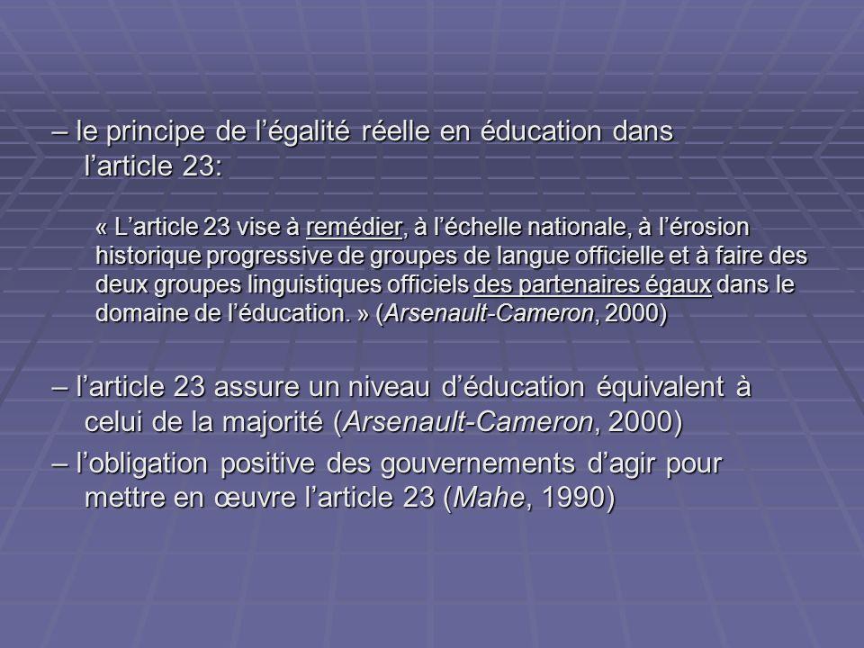 – le principe de légalité réelle en éducation dans larticle 23: « Larticle 23 vise à remédier, à léchelle nationale, à lérosion historique progressive de groupes de langue officielle et à faire des deux groupes linguistiques officiels des partenaires égaux dans le domaine de léducation.