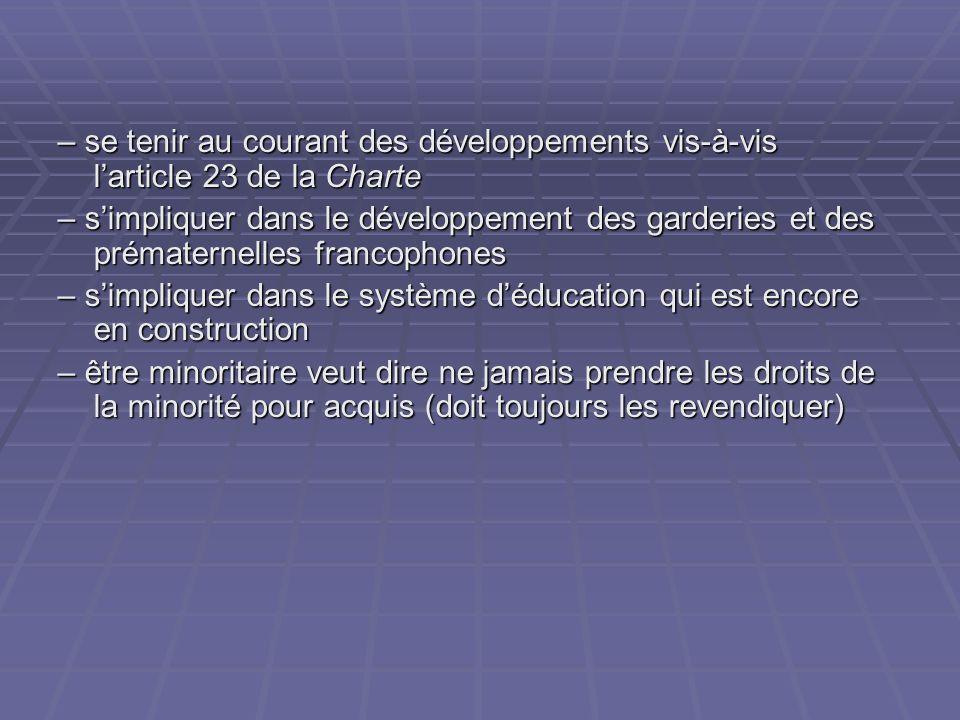 – se tenir au courant des développements vis-à-vis larticle 23 de la Charte – simpliquer dans le développement des garderies et des prématernelles francophones – simpliquer dans le système déducation qui est encore en construction – être minoritaire veut dire ne jamais prendre les droits de la minorité pour acquis (doit toujours les revendiquer)