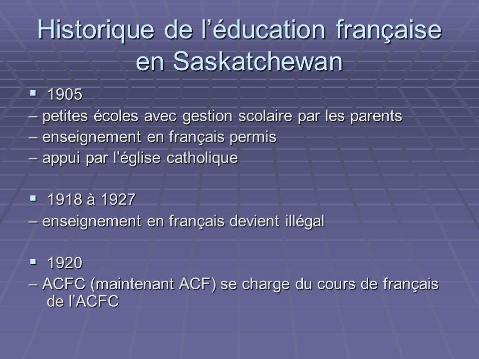 Historique de léducation française en Saskatchewan 1905 1905 – petites écoles avec gestion scolaire par les parents – enseignement en français permis – appui par léglise catholique 1918 à 1927 1918 à 1927 – enseignement en français devient illégal 1920 1920 – ACFC (maintenant ACF) se charge du cours de français de lACFC
