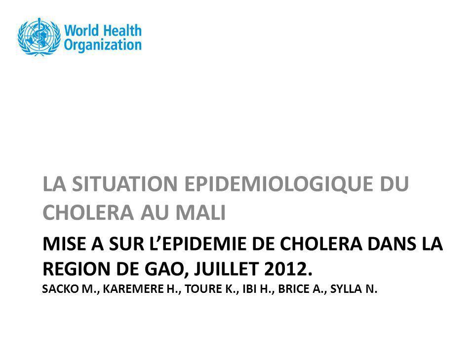 MISE A SUR LEPIDEMIE DE CHOLERA DANS LA REGION DE GAO, JUILLET 2012. SACKO M., KAREMERE H., TOURE K., IBI H., BRICE A., SYLLA N. LA SITUATION EPIDEMIO