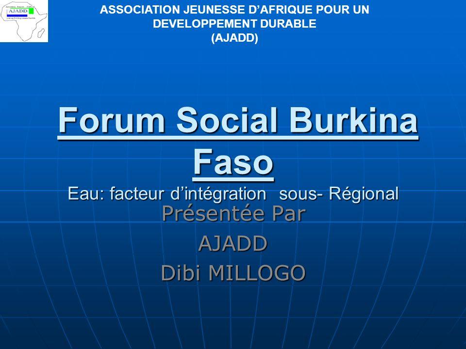 Forum Social Burkina Faso Eau: facteur dintégration sous- Régional Présentée Par AJADD Dibi MILLOGO ASSOCIATION JEUNESSE DAFRIQUE POUR UN DEVELOPPEMENT DURABLE (AJADD)