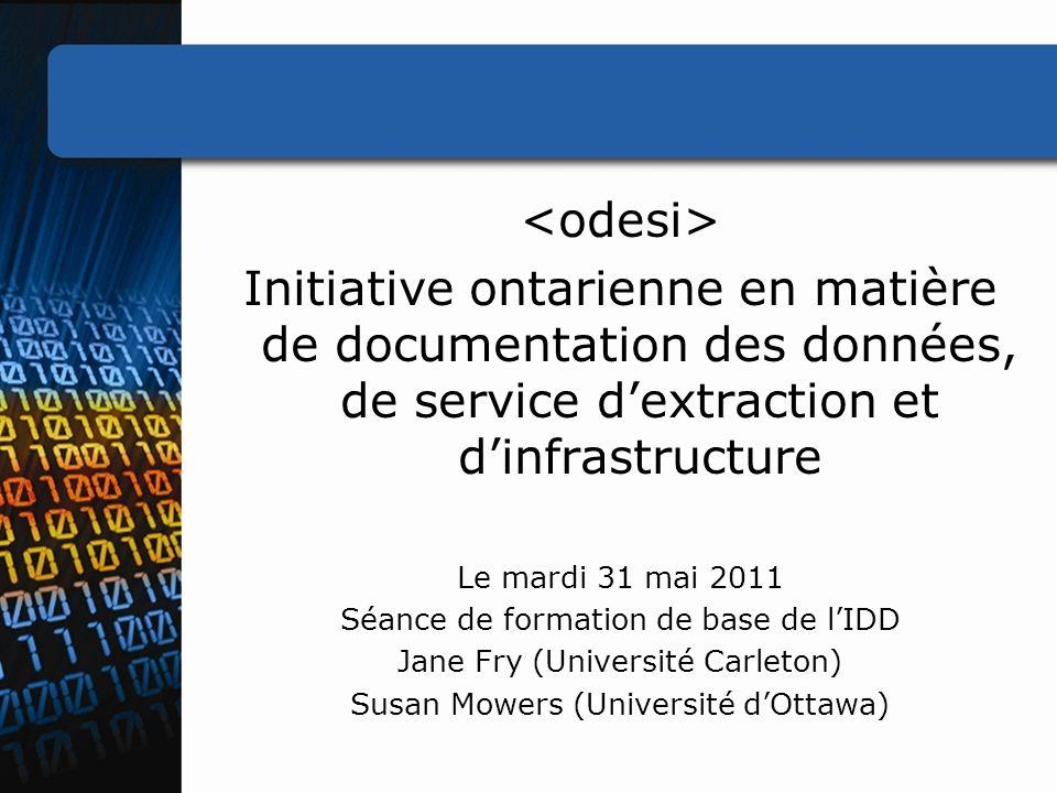 Initiative ontarienne en matière de documentation des données, de service dextraction et dinfrastructure Le mardi 31 mai 2011 Séance de formation de base de lIDD Jane Fry (Université Carleton) Susan Mowers (Université dOttawa)