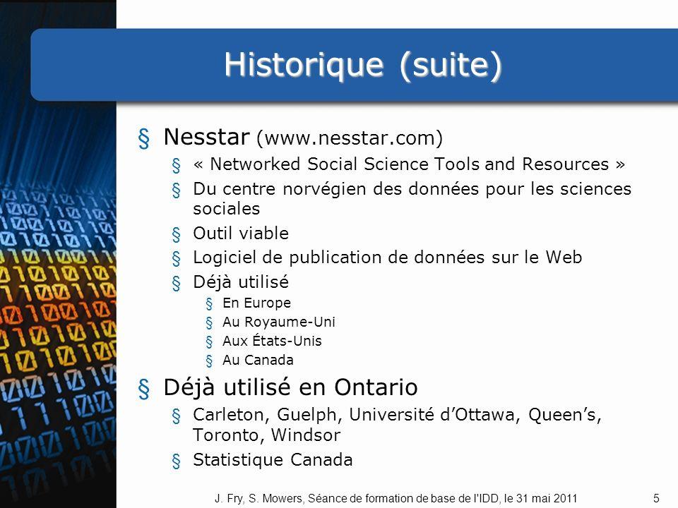 Historique (suite) Historique (suite) § Nesstar (www.nesstar.com) § « Networked Social Science Tools and Resources » § Du centre norvégien des données pour les sciences sociales § Outil viable § Logiciel de publication de données sur le Web § Déjà utilisé § En Europe § Au Royaume-Uni § Aux États-Unis § Au Canada § Déjà utilisé en Ontario § Carleton, Guelph, Université dOttawa, Queens, Toronto, Windsor § Statistique Canada 5J.