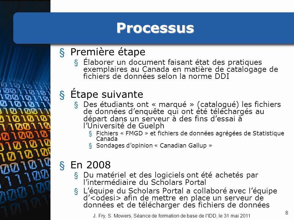 Processus § Première étape § Élaborer un document faisant état des pratiques exemplaires au Canada en matière de catalogage de fichiers de données selon la norme DDI § Étape suivante § Des étudiants ont « marqué » (catalogué) les fichiers de données denquête qui ont été téléchargés au départ dans un serveur à des fins dessai à lUniversité de Guelph § Fichiers « FMGD » et fichiers de données agrégées de Statistique Canada § Sondages dopinion « Canadian Gallup » § En 2008 § Du matériel et des logiciels ont été achetés par lintermédiaire du Scholars Portal § Léquipe du Scholars Portal a collaboré avec léquipe d afin de mettre en place un serveur de données et de télécharger des fichiers de données 8 J.