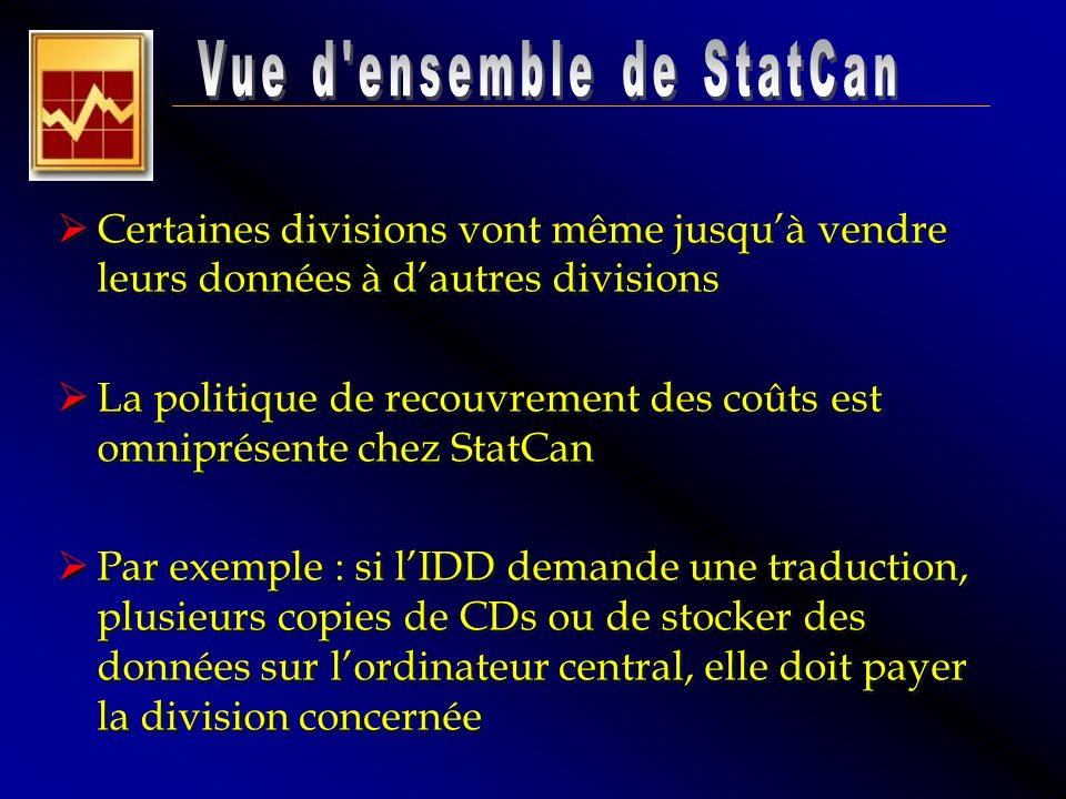 Certaines divisions vont même jusquà vendre leurs données à dautres divisions La politique de recouvrement des coûts est omniprésente chez StatCan Par