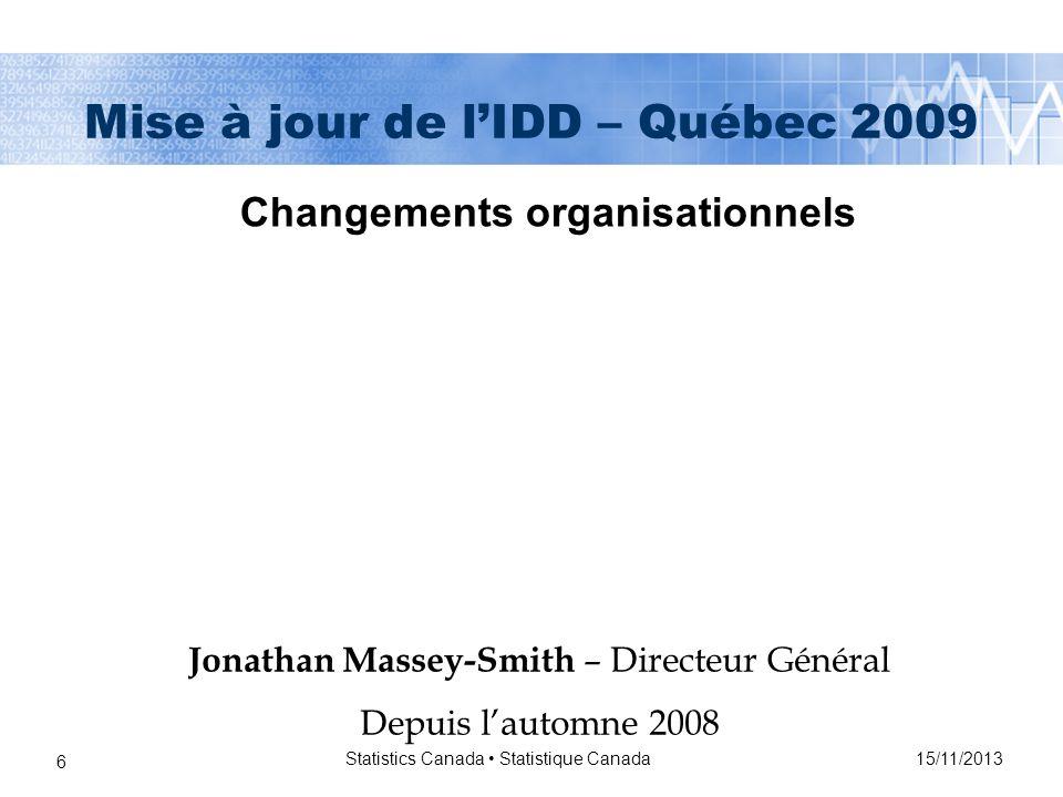 15/11/2013 Statistics Canada Statistique Canada 27 Mise à jour de lIDD – Québec 2009 Au Québec: Éventuellement, il faudra prendre une décision concernant qui représente le Québec au CCE et qui est coordinateur régional de formation.
