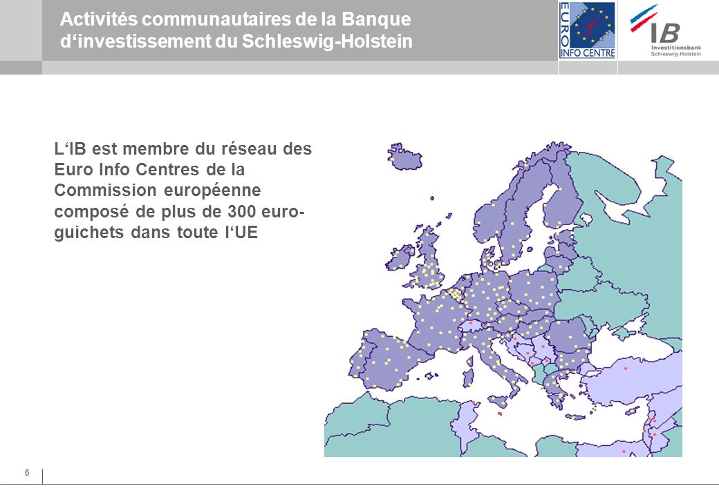 6 Activités communautaires de la Banque dinvestissement du Schleswig-Holstein LIB est membre du réseau des Euro Info Centres de la Commission européenne composé de plus de 300 euro- guichets dans toute lUE