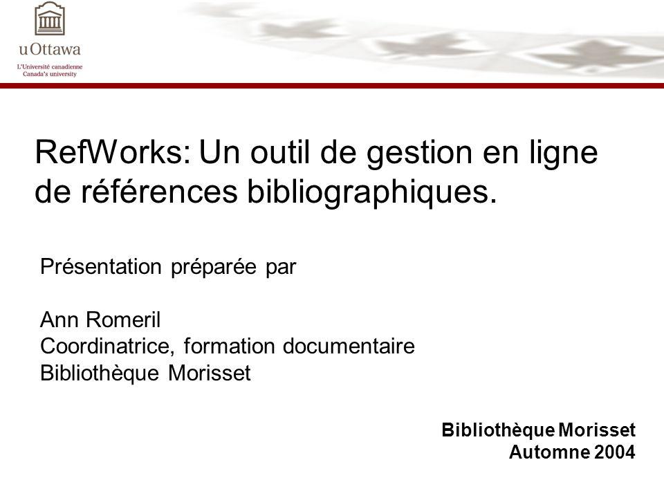 RefWorks: Un outil de gestion en ligne de références bibliographiques. Bibliothèque Morisset Automne 2004 Présentation préparée par Ann Romeril Coordi