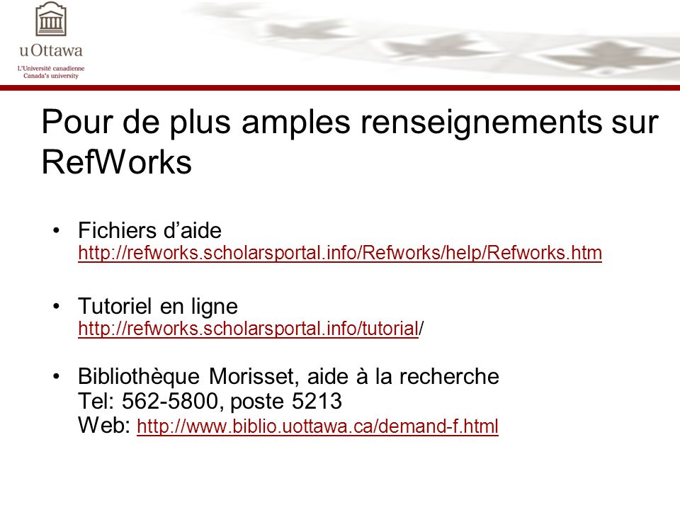 Pour de plus amples renseignements sur RefWorks Fichiers daide http://refworks.scholarsportal.info/Refworks/help/Refworks.htm http://refworks.scholars