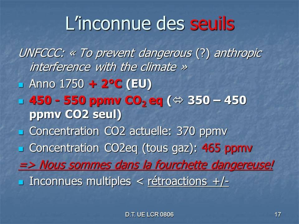 D.T. UE LCR 080617 Linconnue des seuils UNFCCC: « To prevent dangerous (?) anthropic interference with the climate » Anno 1750 + 2°C (EU) Anno 1750 +