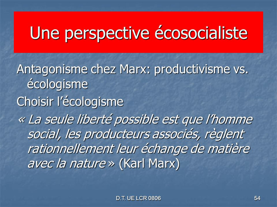 D.T. UE LCR 080654 Une perspective écosocialiste Antagonisme chez Marx: productivisme vs. écologisme Choisir lécologisme « La seule liberté possible e