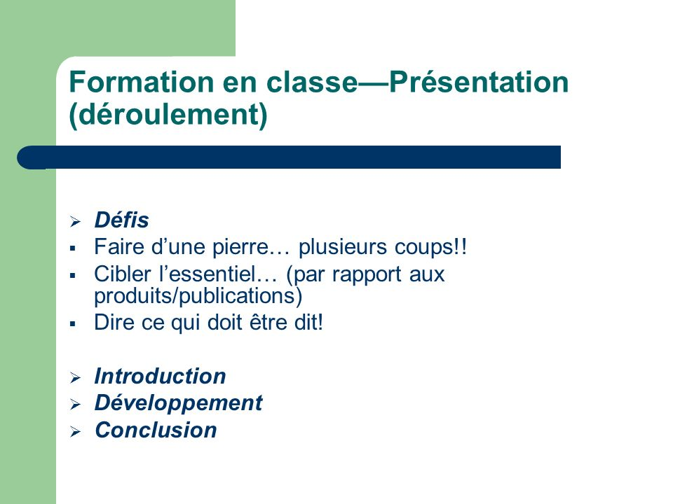 Formation en classePrésentation (déroulement) Défis Faire dune pierre… plusieurs coups!! Cibler lessentiel… (par rapport aux produits/publications) Di