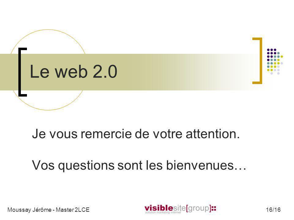 Le web 2.0 Je vous remercie de votre attention. Vos questions sont les bienvenues… Moussay Jérôme - Master 2LCE16/16