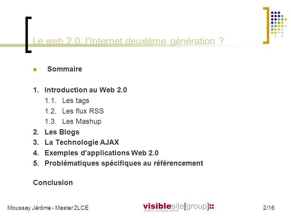 Le web 2.0, lInternet deuxième génération ? Sommaire 1. Introduction au Web 2.0 1.1.Les tags 1.2.Les flux RSS 1.3.Les Mashup 2. Les Blogs 3.La Technol