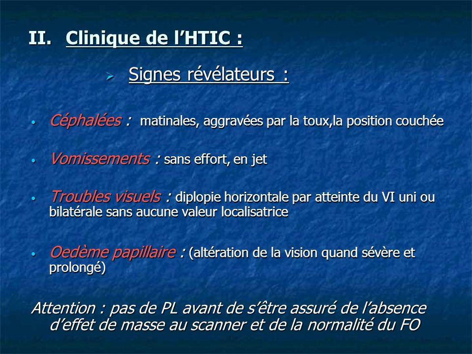 II.Clinique de lHTIC : Signes révélateurs : Signes révélateurs : Céphalées : matinales, aggravées par la toux,la position couchée Céphalées : matinale
